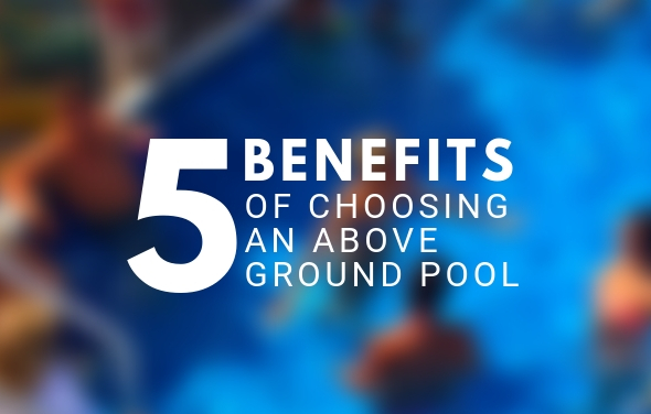 5 Benefits of Choosing an Above Ground Pool
