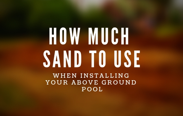 How Much Sand To Use When Installing Your Above Ground Pool
